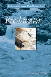 Freshwater - Environmental Issues, Global Perspectives ebook by James Fargo Balliett