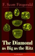 The Diamond as Big as the Ritz (Unabridged) - A Tale of the Jazz Age by the author of The Great Gatsby, The Side of Paradise, Tender Is the Night, The Beautiful and Damned, The Love of the Last Tycoon and The Curious Case of Benjamin Button ebook by F. Scott Fitzgerald