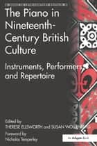 The Piano in Nineteenth-Century British Culture - Instruments, Performers and Repertoire ebook by Susan Wollenberg