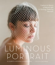 The Luminous Portrait - Capture the Beauty of Natural Light for Glowing, Flattering Photographs ebook by Elizabeth Messina, Jacqueline Tobin, Ulrica Wihlborg
