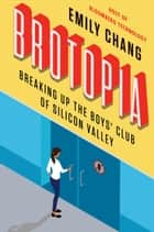 Brotopia - Breaking Up the Boys' Club of Silicon Valley ebook by Emily Chang