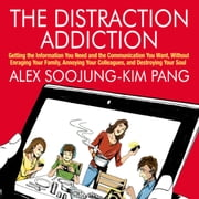 The Distraction Addiction - Getting the Information You Need and the Communication You Want, Without Enraging Your Family, Annoying Your Colleagues, and Destroying Your Soul audiobook by Alex Soojung-Kim Pang