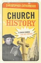 Church History - A Crash Course for the Curious ebook by Christopher Catherwood