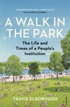 A Walk in the Park - The Life and Times of a People's Institution ebook by Travis Elborough