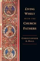 Living Wisely with the Church Fathers ebook by Christopher A. Hall