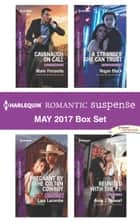 Harlequin Romantic Suspense May 2017 Box Set - Cavanaugh on Call\Pregnant by the Colton Cowboy\A Stranger She Can Trust\Reunited with the P.I. ebook by Marie Ferrarella, Lara Lacombe, Regan Black,...
