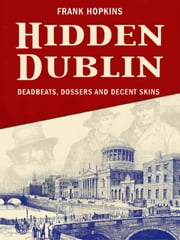 Hidden Dublin: Weird and Wonderful Stories from Ireland's Capital: Deadbeats, Dossers and Decent Skins ebook by Frank Hopkins