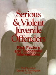 Serious and Violent Juvenile Offenders - Risk Factors and Successful Interventions ebook by Dr. Rolf Loeber,Professor David P. Farrington