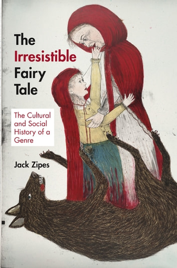The Irresistible Fairy Tale - The Cultural and Social History of a Genre ebook by Jack Zipes