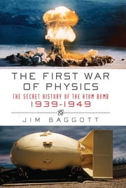 First War of Physics: The Secret History of the Atom Bomb, 1939-1949 ebook by Jim Baggott