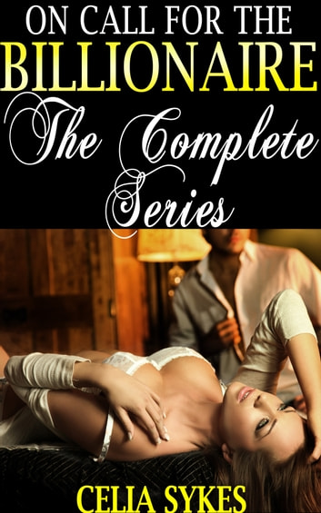On Call for the Billionaire: The Complete Series - Billionaire Erotic Romance ebook by Celia Sykes