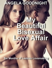 My Beautiful Bisexual Love Affair: Six Months of Lesbian Lovemaking ebook by Angela Goodnight