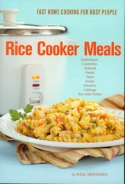 Rice Cooker Meals: Fast Home Cooking for Busy People ebook by Neal Bertrand