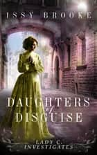 Daughters of Disguise - Lady C Investigates, #4 ebook by Issy Brooke