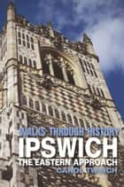 Walks Through History - Ipswich: The Eastern Approach 電子書籍 by Carol Twinch