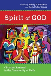 Spirit of God - Christian Renewal in the Community of Faith ebook by Jeffrey W. Barbeau,Beth Felker Jones