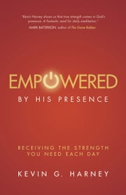Empowered by His Presence - Receiving the Strength You Need Each Day ebook by Kevin G. Harney