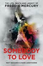 Somebody to Love - The Life, Death and Legacy of Freddie Mercury ebook by Matt Richards, Mark Langthorne