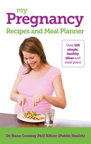 My Pregnancy Recipes and Meal Planner ebook by Dr Rana Conway, BSc(Hons), PhD, RPNutr