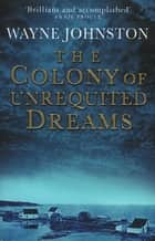 The Colony Of Unrequited Dreams ebook by Wayne Johnston
