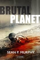 BRUTAL PLANET - Zombie-Thriller eBook by Sean P. Murphy, LUZIFER-Verlag, Tina Lohse