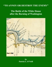 To Annoy or Destroy the Enemy - The Battle of the White House after the Burning of Washington ebook by Patrick L. O'Neill