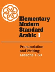 Elementary Modern Standard Arabic: Volume 1, Pronunciation and Writing; Lessons 1-30 ebook by Peter F. Abboud,Ernest N. McCarus