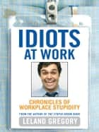 Idiots at Work: Chronicles of Workplace Stupidity - Chronicles of Workplace Stupidity eBook by Leland Gregory