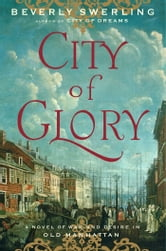 City of Glory - A Novel of War and Desire in Old Manhattan ebook by Beverly Swerling