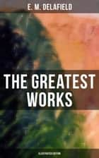 The Greatest Works of E. M. Delafield (Illustrated Edition) - The Complete Provincial Lady Series, Novels, Short Story Collections & Plays (Including Zella Sees Herself, The Diary of a Provincial Lady, The War-Workers…) ebook by E. M. Delafield, Arthur Watts