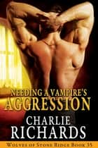 Needing a Vampire's Aggression ebook by Charlie Richards