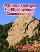 12 Critical Strategies for Effective Email Communication ebook by Jeff Finkelstein