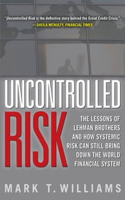 Uncontrolled Risk: Lessons of Lehman Brothers and How Systemic Risk Can Still Bring Down the World Financial System ebook by Mark Williams