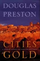 Cities of Gold - A Journey Across the American Southwest ebook by Walter W. Nelson, Walter W. Nelson, Douglas Preston