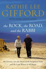 The Rock, the Road, and the Rabbi - My Journey into the Heart of the Scriptural Faith and the Land Where It All Began ebook by Kathie Lee Gifford, Rabbi Jason Sobel