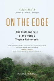 On the Edge - The State and Fate of the World`s Rainforests ebook by Claude Martin,Thomas E. Lovejoy
