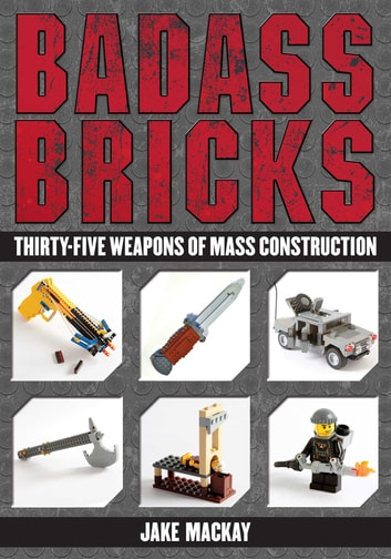 Badass Bricks - Thirty-Five Weapons of Mass Construction ebook by Jake Mackay