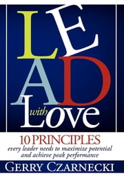 Lead With Love - 10 Principles Every Leader Needs to Maximize Potential and Achieve Peak Performance ebook by Gerry Czarnecki