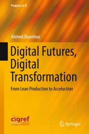 Digital Futures, Digital Transformation - From Lean Production to Acceluction ebook by Ahmed Bounfour