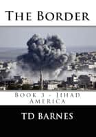 The Border - Book 3 Jihad America ebook by TD Barnes