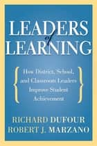Leaders of Learning: How District, School, and Classroom Leaders Improve Student Achievement - How District, School, and Classroom Leaders Improve Student Achievement ebook by Richard DuFour, Robert J. Marzano