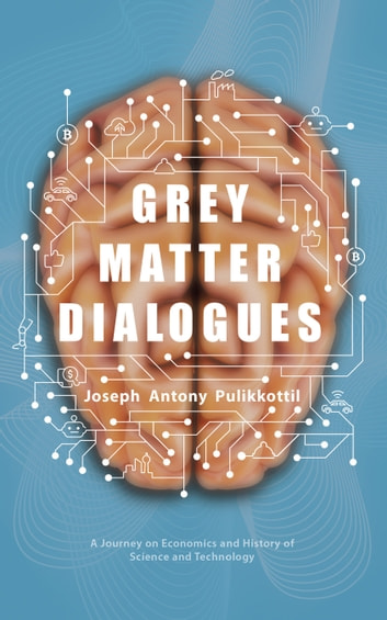 Grey Matter Dialogues - A Journey on Economics and History of Science and Technology ebook by Joseph Antony Pulikkottil