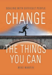 CHANGE THE THINGS YOU CAN: Dealing with Difficult People ebook by Mike Martin