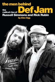 The Men Behind Def Jam: The Radical Rise of Russell Simmons and Rick Rubin ebook by Alex Ogg