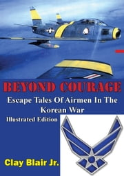 BEYOND COURAGE: Escape Tales Of Airmen In The Korean War [Illustrated Edition] ebook by Clay Blair