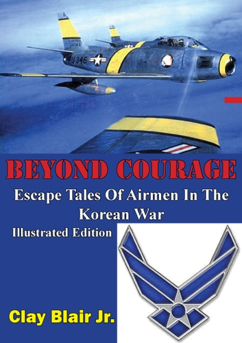 BEYOND COURAGE: Escape Tales Of Airmen In The Korean War [Illustrated Edition] 電子書 by Clay Blair