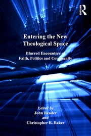 Entering the New Theological Space - Blurred Encounters of Faith, Politics and Community ebook by John Reader,Christopher R. Baker