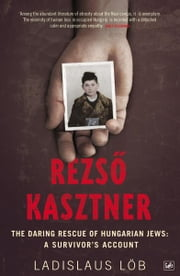 Rezso Kasztner - The Daring Rescue of Hungarian Jews: A Survivor's Account ebook by Ladislaus Löb