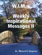 W.I.M. s: Weekly Inspirational Messages II ebook by Michael O Chapman