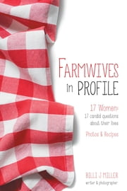 Farmwives in Profile: 17 Women: 17 candid questions about their lives Photos & Recipes ebook by Miller, Billi J